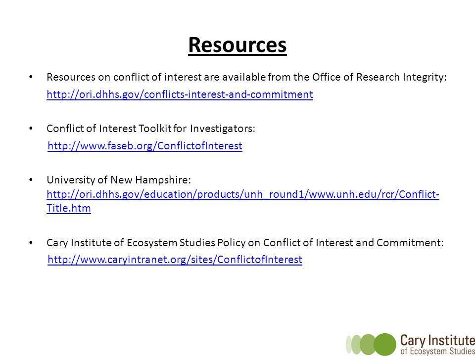 Resources Resources on conflict of interest are available from the Office of Research Integrity: http://ori.dhhs.gov/conflicts-interest-and-commitment Conflict of Interest Toolkit for Investigators: http://www.faseb.org/ConflictofInterest University of New Hampshire: http://ori.dhhs.gov/education/products/unh_round1/www.unh.edu/rcr/Conflict- Title.htm http://ori.dhhs.gov/education/products/unh_round1/www.unh.edu/rcr/Conflict- Title.htm Cary Institute of Ecosystem Studies Policy on Conflict of Interest and Commitment: http://www.caryintranet.org/sites/ConflictofInterest