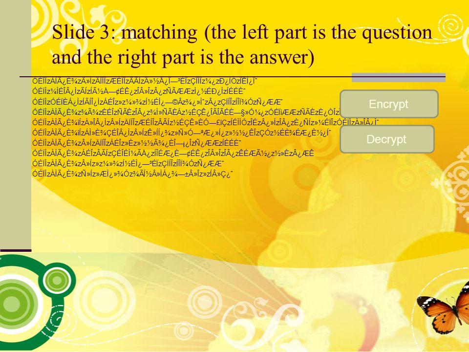 Slide 3: matching (the left part is the question and the right part is the answer) ÓÉÏÌzÀÌÿȾz»ÍzÄÏÍÎzÆÉÍÎzÂÃÍzÄ»½Å¿Î—³ÉÏzÇÏÍÎz¼¿zÐ¿ÌÓzÏÊͿΈ ÓÉÏÌz¼ÌÉÎÂ¿ÌzÃÍzÍýŗ¢ÉÊ¿zλÎzÂ¿zÑÃÆÆzÌ¿½ÉÐ¿ÌzÍÉÉȈ ÓÉÏÌzÓÉÏÈÁ¿ÌzÍÃÍÎ¿ÌzÁÉÎz»z¼»¾zͽÉÌ¿—©Âz¾¿»ÌˆzÂ¿zÇÏÍÎzÍÎϾÓzÑ¿Æƈ ÓÉÏÌzÀÌÿȾz¾Ã¾zÈÉÎzÑÃÈzÎÂ¿z¾Ì»ÑÃÈÁz½ÉÇÊ¿ÎÃÎÃÉÈ—§»Ó¼¿zÓÉÏìÆÆzÑÃÈzÈ¿ÒÎzÎÃÇ¿ˆ ÓÉÏÌzÀÌÿȾìÍzÀ»ÎÂ¿Ìz»ÍzÄÏÍÎzÆÉÍÎzÂÃÍz½ÉÇÊ»ÈÓ—£ìÇzÍÉÌÌÓzÎÉzÂ¿»ÌzÎÂ¿zÈ¿ÑÍz»¼ÉÏÎzÓÉÏÌzÀ»Î¿̈ ÓÉÏÌzÀÌÿȾìÍzÁ̻ȾÇÉÎÂ¿Ìz»ÍzÊ»ÍÍ¿¾z»Ñ»Ó—ªÆ¿»Í¿z»½½¿ÊÎzÇÓz½ÉȾÉƿȽ¿Íˆ ÓÉÏÌzÀÌÿȾz»ÍzÄÏÍÎzÁÉÎz»Èz»½½Ã¾¿ÈΗ¡¿ÎzÑ¿ÆÆzÍÉÉȈ ÓÉÏÌzÀÌÿȾzÁÉÎzÂÃÍzÇÉÎÉ̼ÃÅ¿zÍÎÉÆ¿È—¢ÉÊ¿zλÎzÎÂ¿zÊÉÆý¿z½»ÈzÂ¿ÆÊ ÓÉÏÌzÀÌÿȾz»Íz»z¼»¾zͽÉÌ¿—³ÉÏzÇÏÍÎzÍÎϾÓzÑ¿Æƈ ÓÉÏÌzÀÌÿȾzÑ»Íz»ÆÌ¿»¾Óz¾Ãͽ»ÌÁ¿¾—±Â»Îz»zÍ»ǿˆ Encrypt Decrypt