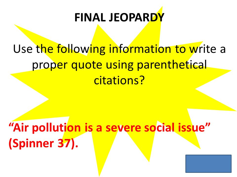 FINAL JEOPARDY Use the following information to write a proper quote using parenthetical citations.
