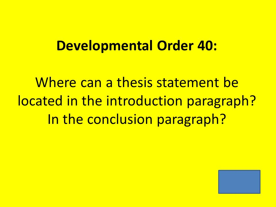 Developmental Order 40: Where can a thesis statement be located in the introduction paragraph.