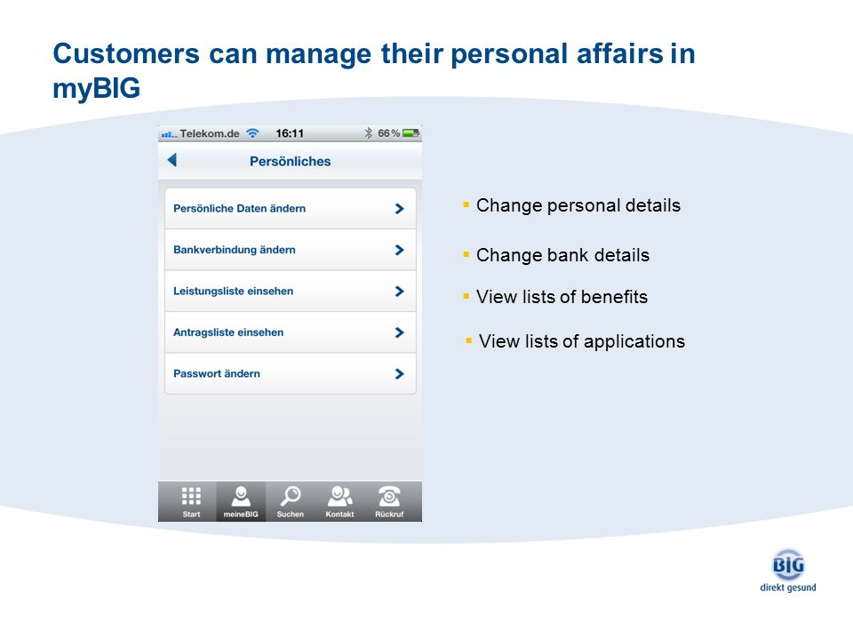 Customers can manage their personal affairs in myBIG  Change personal details  Change bank details  View lists of benefits  View lists of applicat