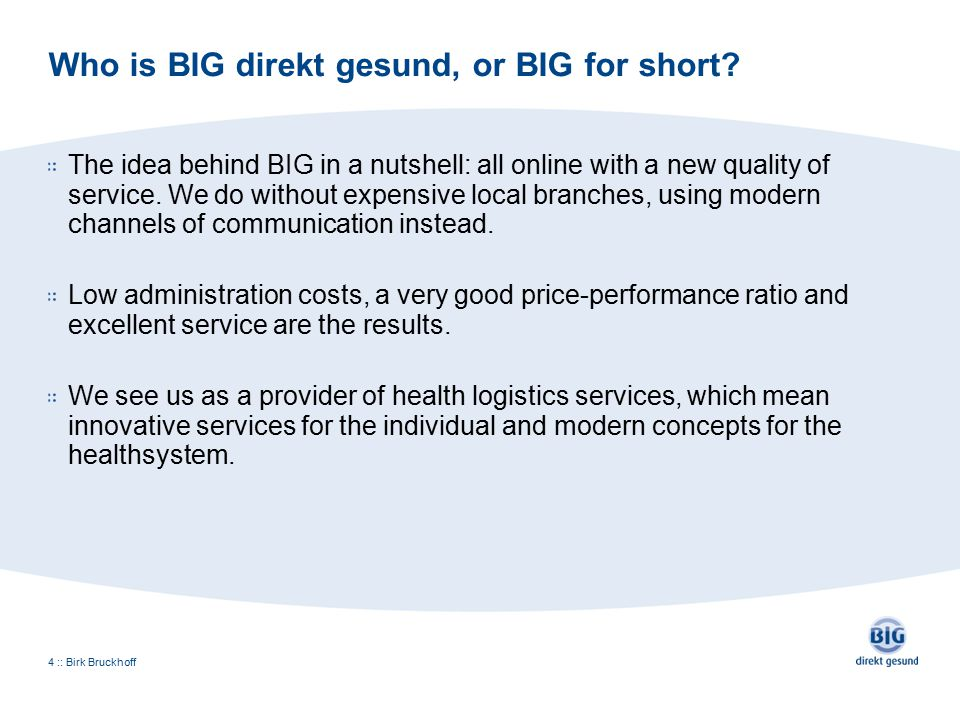 Who is BIG direkt gesund, or BIG for short? The idea behind BIG in a nutshell: all online with a new quality of service. We do without expensive local