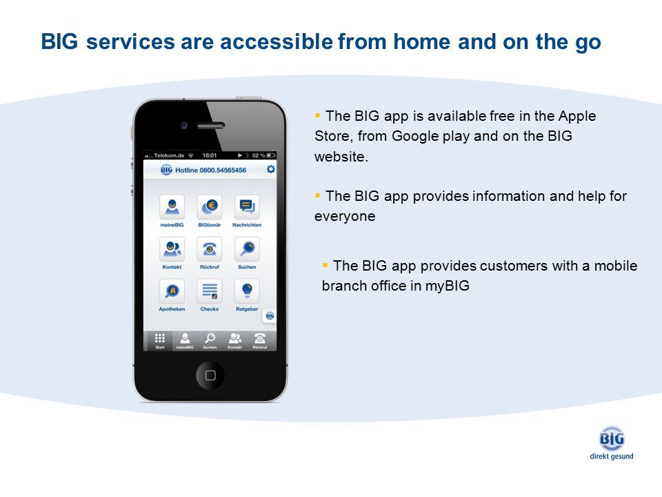 BIG services are accessible from home and on the go  The BIG app is available free in the Apple Store, from Google play and on the BIG website.  The