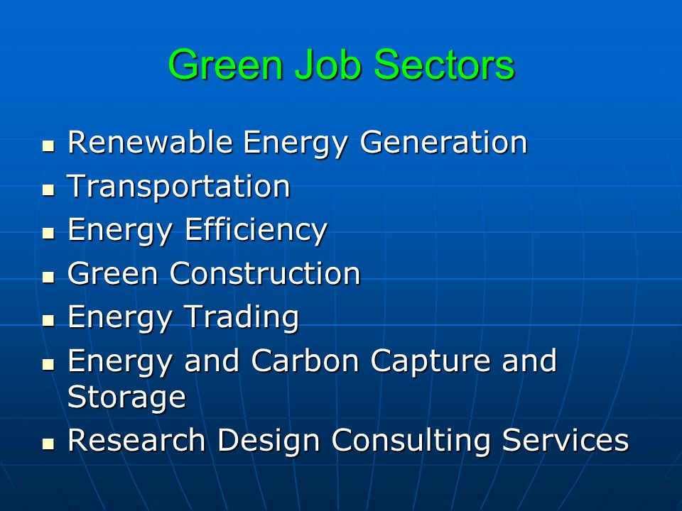 Green Job Sectors Renewable Energy Generation Renewable Energy Generation Transportation Transportation Energy Efficiency Energy Efficiency Green Construction Green Construction Energy Trading Energy Trading Energy and Carbon Capture and Storage Energy and Carbon Capture and Storage Research Design Consulting Services Research Design Consulting Services