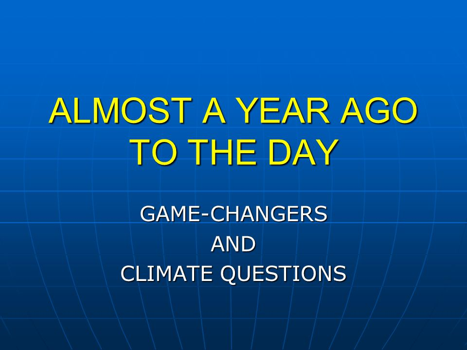 ALMOST A YEAR AGO TO THE DAY GAME-CHANGERSAND CLIMATE QUESTIONS
