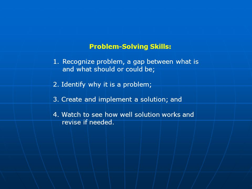 Problem-Solving Skills: 1.Recognize problem, a gap between what is and what should or could be; 2.