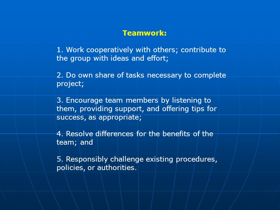 Teamwork: 1. Work cooperatively with others; contribute to the group with ideas and effort; 2.