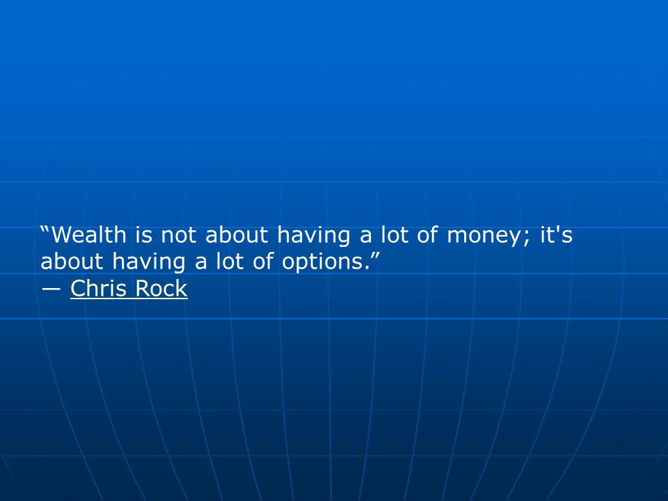 Wealth is not about having a lot of money; it s about having a lot of options. ― Chris RockChris Rock
