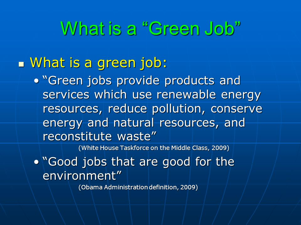 What is a Green Job What is a green job: What is a green job: Green jobs provide products and services which use renewable energy resources, reduce pollution, conserve energy and natural resources, and reconstitute waste Green jobs provide products and services which use renewable energy resources, reduce pollution, conserve energy and natural resources, and reconstitute waste (White House Taskforce on the Middle Class, 2009) Good jobs that are good for the environment Good jobs that are good for the environment (Obama Administration definition, 2009)