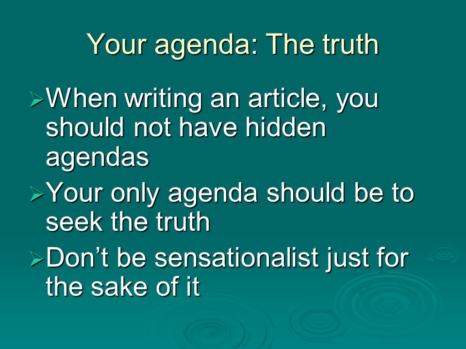 Your agenda: The truth  When writing an article, you should not have hidden agendas  Your only agenda should be to seek the truth  Don't be sensationalist just for the sake of it