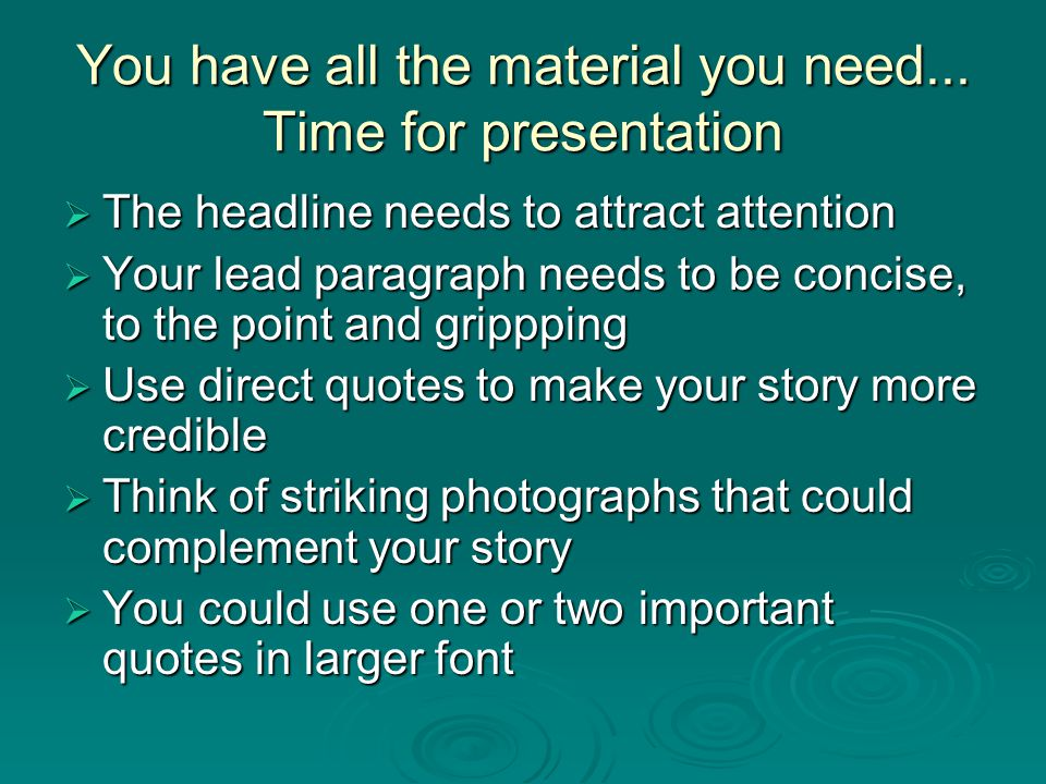 You have all the material you need... Time for presentation  The headline needs to attract attention  Your lead paragraph needs to be concise, to th