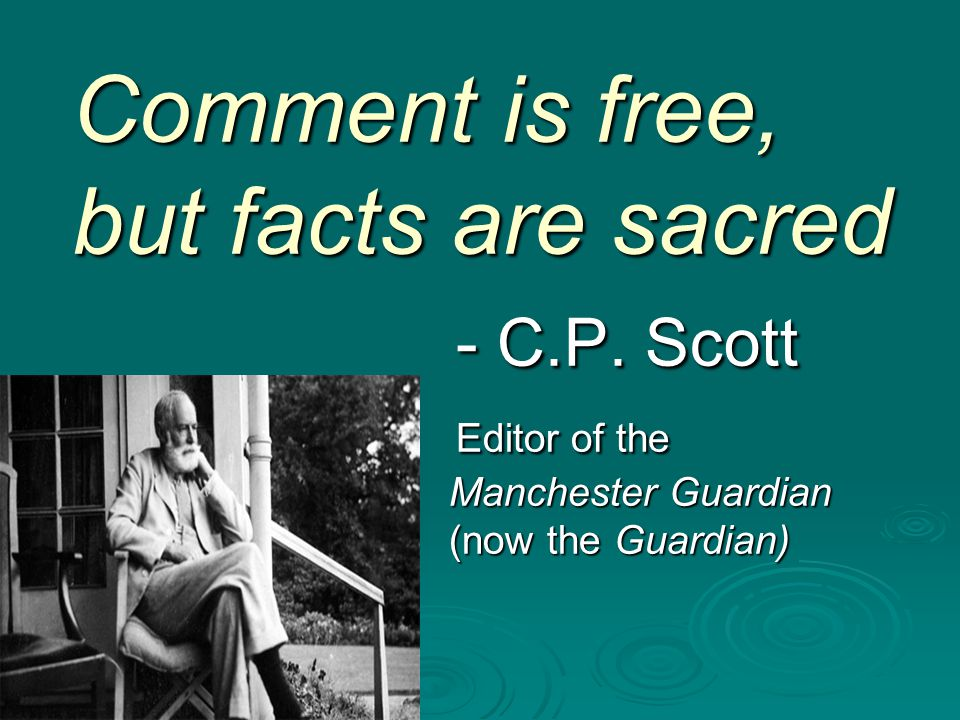 Comment is free, but facts are sacred - C.P. Scott Editor of the Manchester Guardian (now the Guardian)