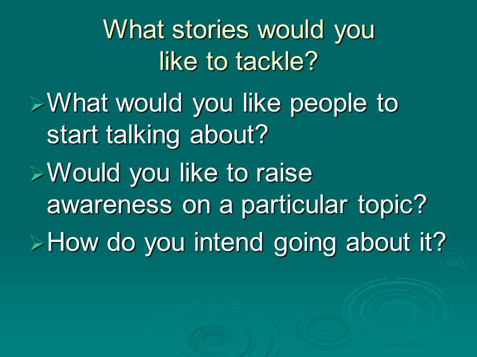 What stories would you like to tackle.  What would you like people to start talking about.
