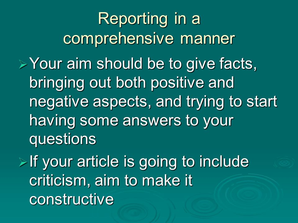 Reporting in a comprehensive manner  Your aim should be to give facts, bringing out both positive and negative aspects, and trying to start having so