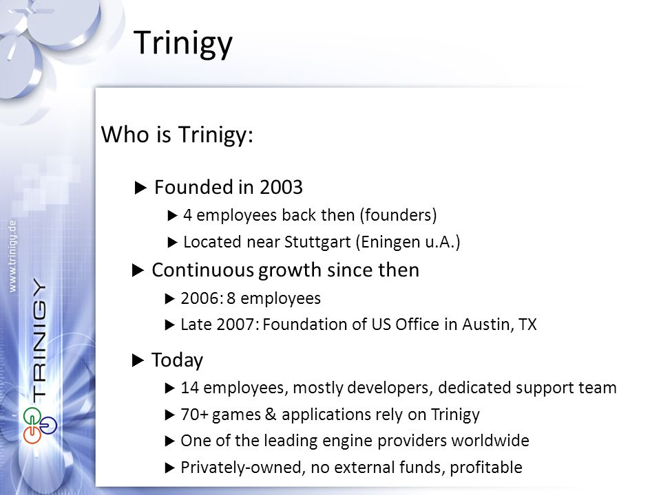 Trinigy Who is Trinigy:  Founded in 2003  4 employees back then (founders)  Located near Stuttgart (Eningen u.A.)  Continuous growth since then  2006: 8 employees  Late 2007: Foundation of US Office in Austin, TX  Today  14 employees, mostly developers, dedicated support team  70+ games & applications rely on Trinigy  One of the leading engine providers worldwide  Privately-owned, no external funds, profitable