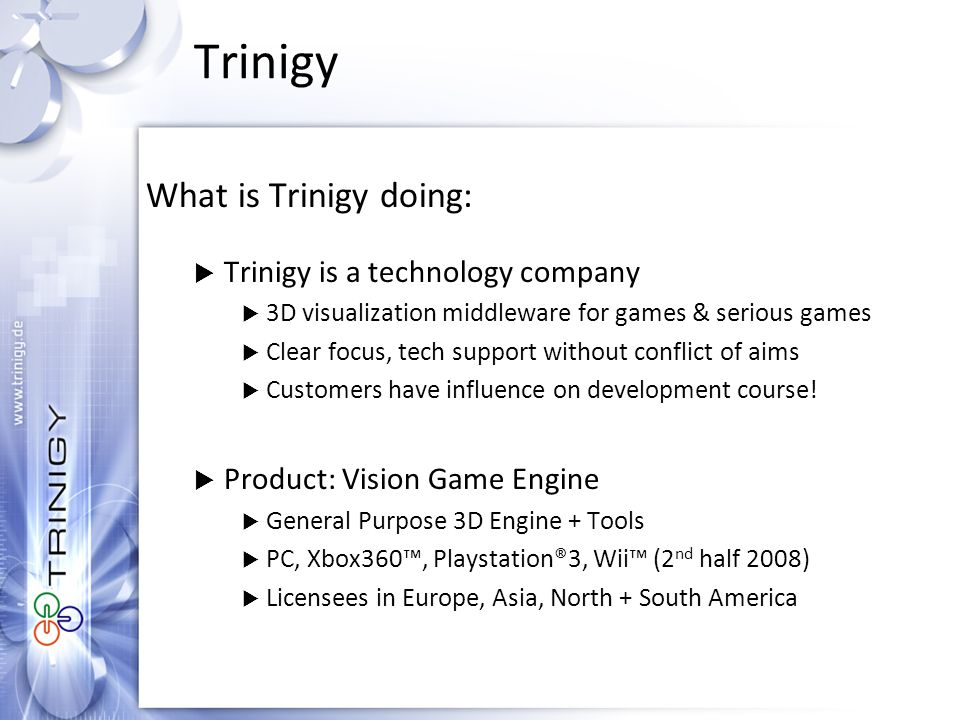 Trinigy What is Trinigy doing:  Trinigy is a technology company  3D visualization middleware for games & serious games  Clear focus, tech support without conflict of aims  Customers have influence on development course.