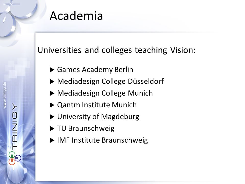 Academia Universities and colleges teaching Vision:  Games Academy Berlin  Mediadesign College Düsseldorf  Mediadesign College Munich  Qantm Institute Munich  University of Magdeburg  TU Braunschweig  IMF Institute Braunschweig