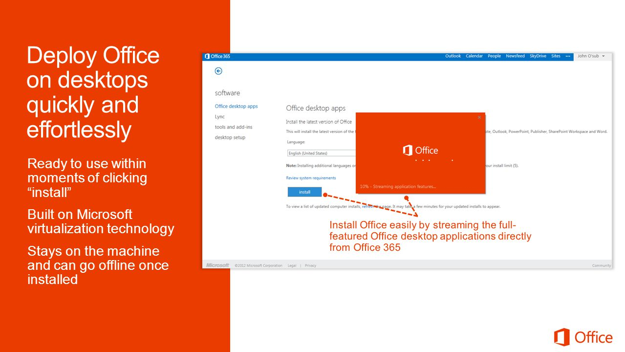 Ready to use within moments of clicking install Built on Microsoft virtualization technology Stays on the machine and can go offline once installed Install Office easily by streaming the full- featured Office desktop applications directly from Office 365