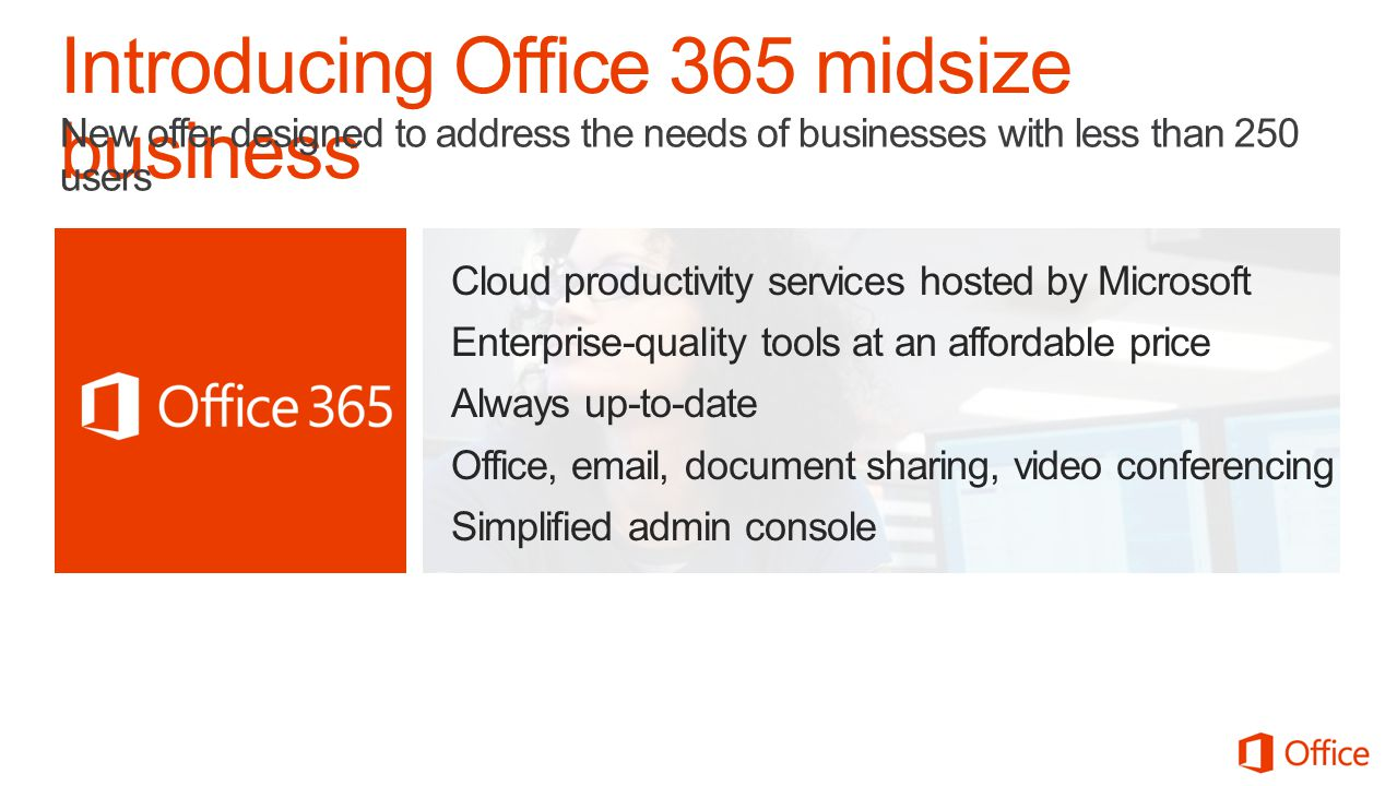 Cloud productivity services hosted by Microsoft Enterprise-quality tools at an affordable price Always up-to-date Office, email, document sharing, video conferencing Simplified admin console