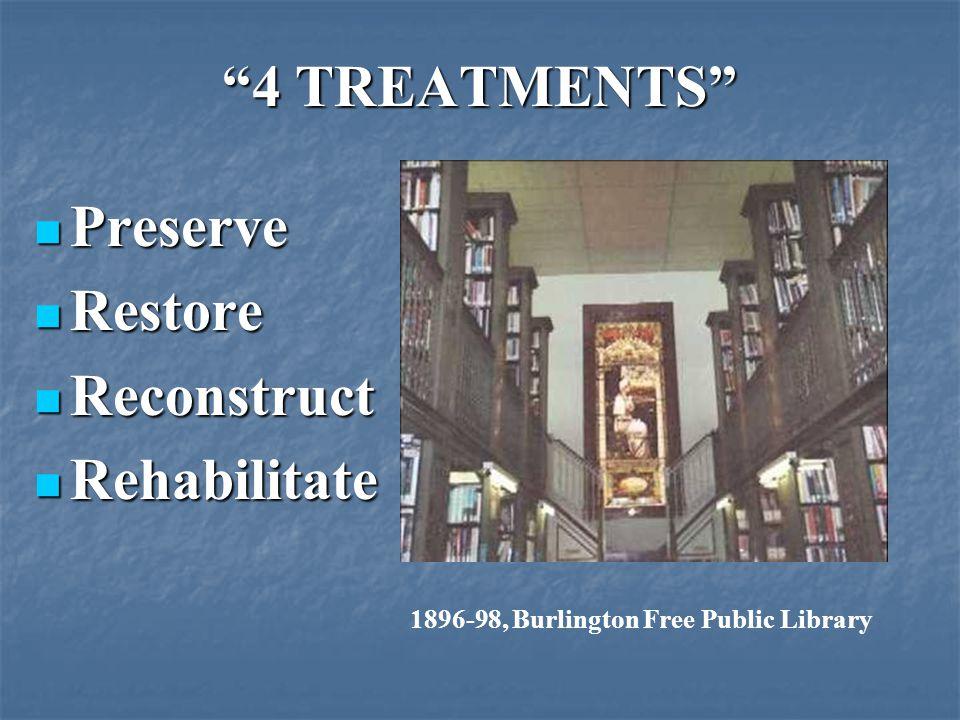 4 TREATMENTS Preserve Preserve Restore Restore Reconstruct Reconstruct Rehabilitate Rehabilitate 1896-98, Burlington Free Public Library