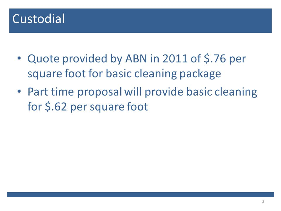 Quote provided by ABN in 2011 of $.76 per square foot for basic cleaning package Part time proposal will provide basic cleaning for $.62 per square foot 3 Custodial