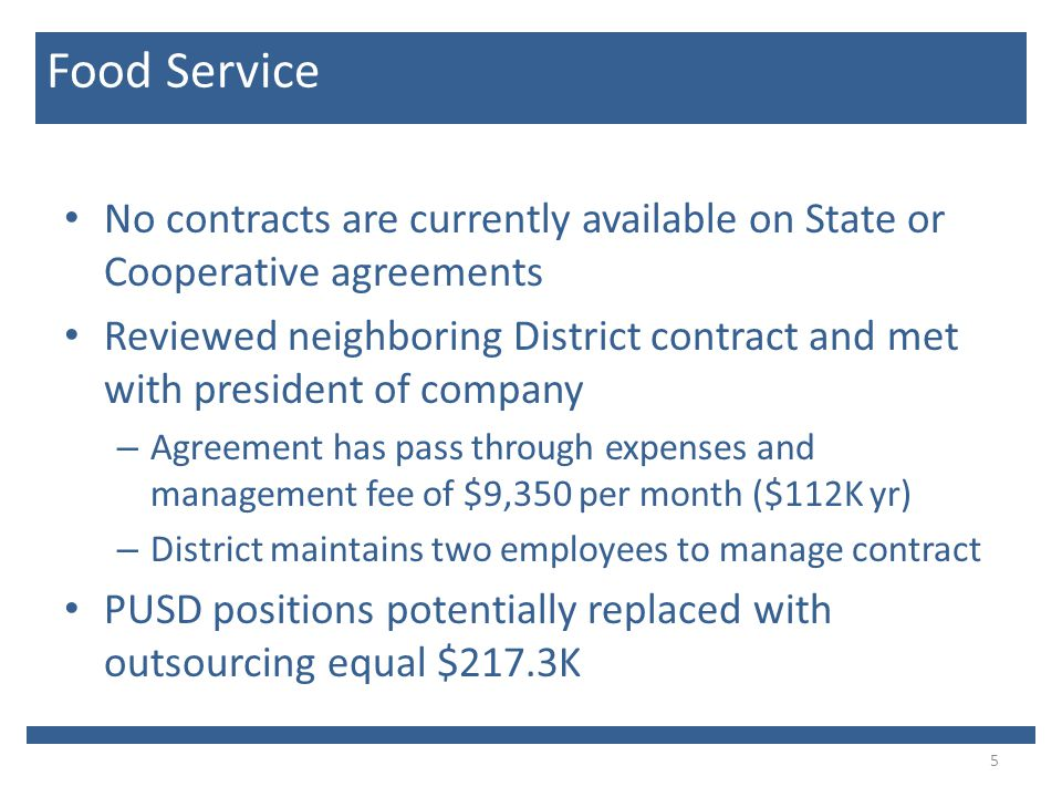 No contracts are currently available on State or Cooperative agreements Reviewed neighboring District contract and met with president of company – Agreement has pass through expenses and management fee of $9,350 per month ($112K yr) – District maintains two employees to manage contract PUSD positions potentially replaced with outsourcing equal $217.3K 5 Food Service