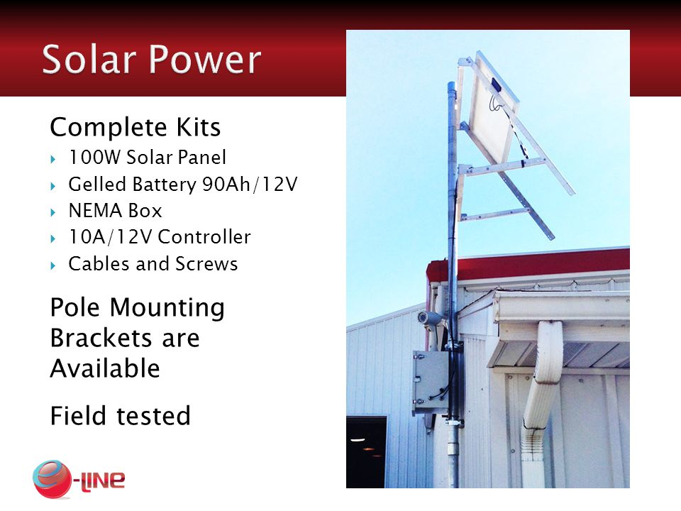 Complete Kits  100W Solar Panel  Gelled Battery 90Ah/12V  NEMA Box  10A/12V Controller  Cables and Screws Pole Mounting Brackets are Available Field tested