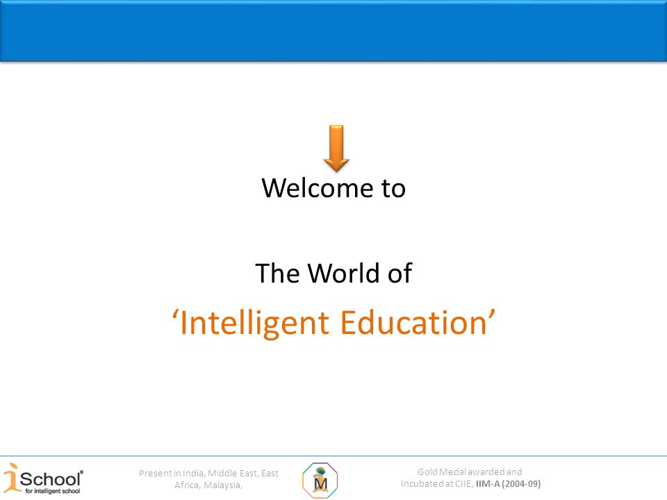 Gold Medal awarded and Incubated at CIIE, IIM-A (2004-09) Present in India, Middle East, East Africa, Malaysia, Welcome to The World of 'Intelligent Education'