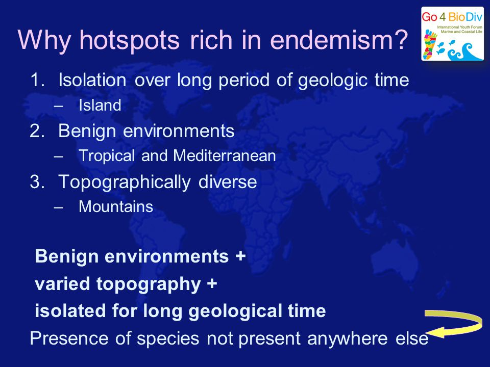 Why hotspots rich in endemism? 1.Isolation over long period of geologic time –Island 2.Benign environments –Tropical and Mediterranean 3.Topographical