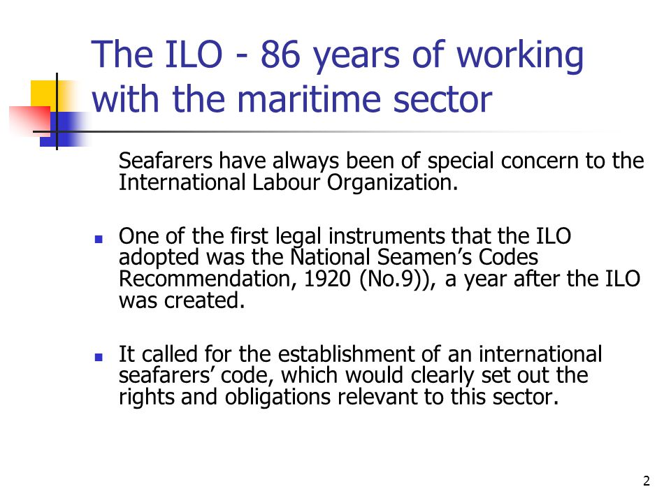 2 The ILO - 86 years of working with the maritime sector Seafarers have always been of special concern to the International Labour Organization. One o
