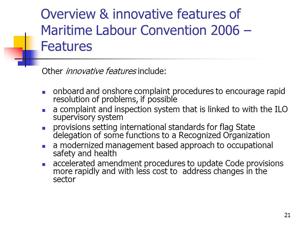 21 Overview & innovative features of Maritime Labour Convention 2006 – Features Other innovative features include: onboard and onshore complaint proce