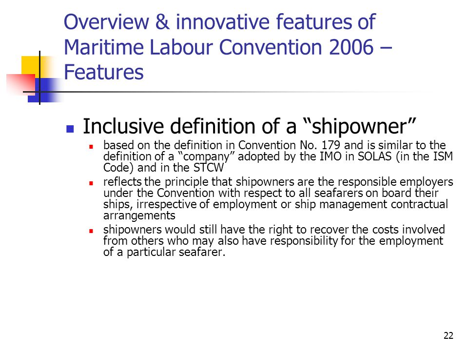 "22 Overview & innovative features of Maritime Labour Convention 2006 – Features Inclusive definition of a ""shipowner"" based on the definition in Conve"
