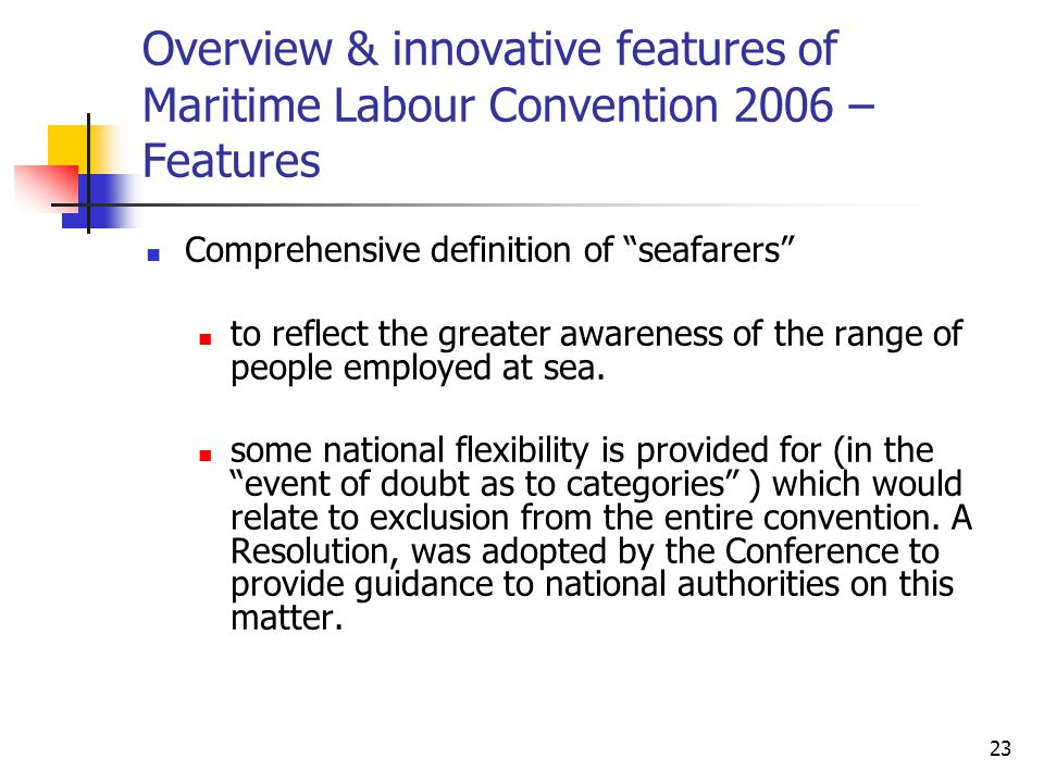"23 Overview & innovative features of Maritime Labour Convention 2006 – Features Comprehensive definition of ""seafarers"" to reflect the greater awarene"