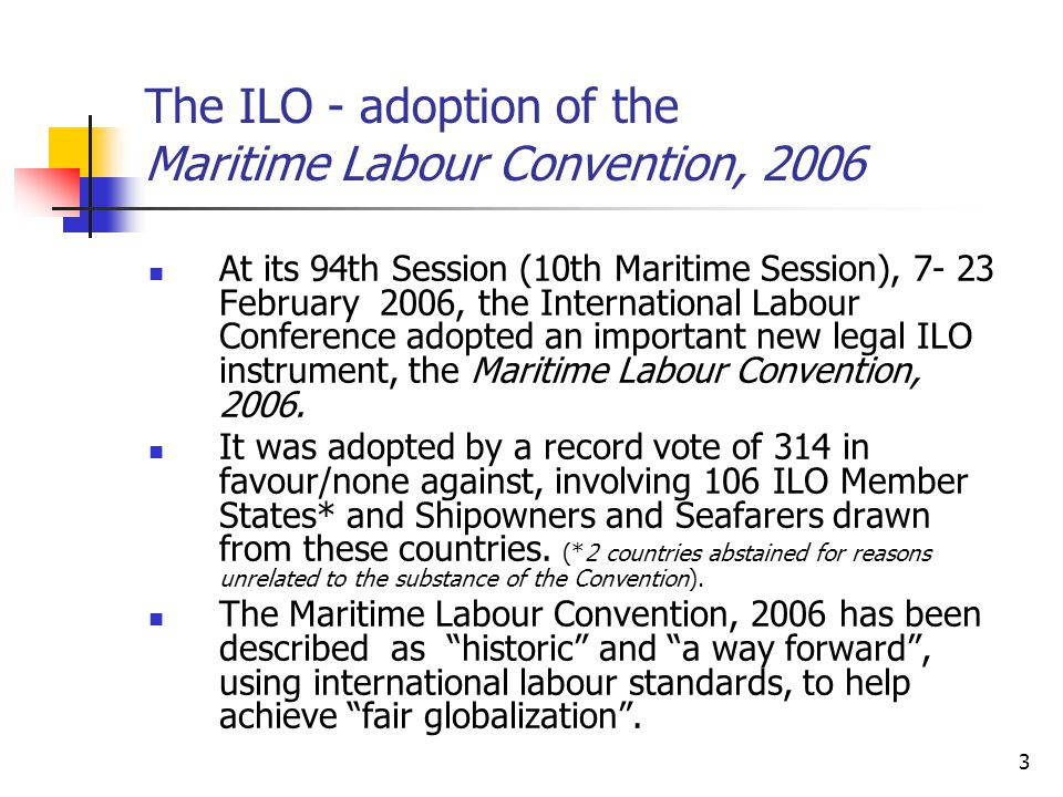 3 The ILO - adoption of the Maritime Labour Convention, 2006 At its 94th Session (10th Maritime Session), 7- 23 February 2006, the International Labou