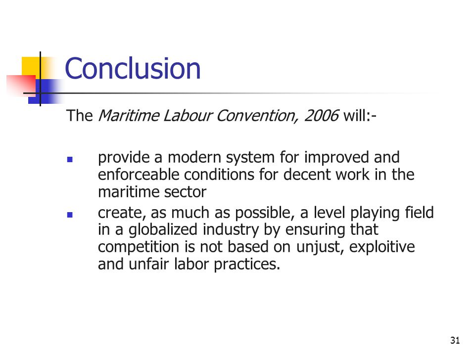 31 Conclusion The Maritime Labour Convention, 2006 will:- provide a modern system for improved and enforceable conditions for decent work in the marit