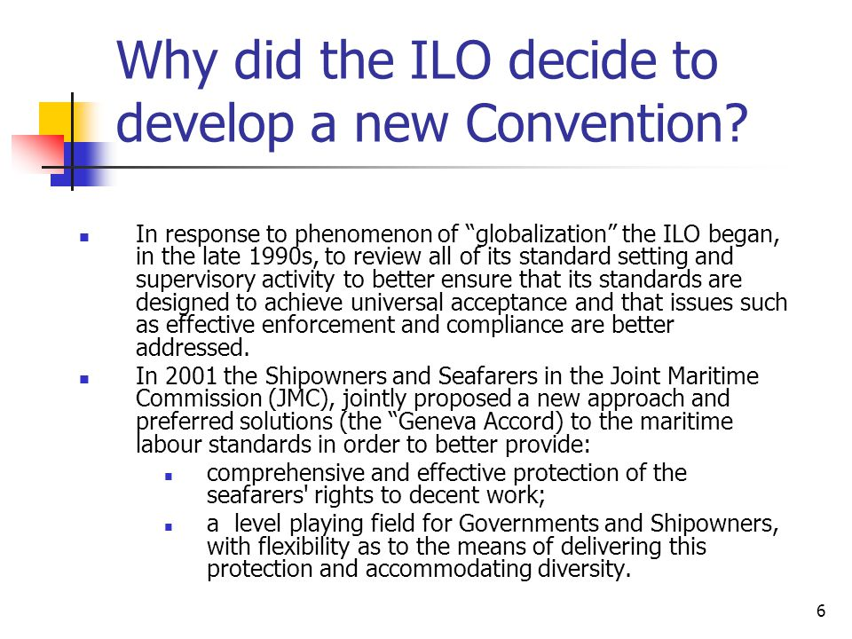 "6 Why did the ILO decide to develop a new Convention? In response to phenomenon of ""globalization"" the ILO began, in the late 1990s, to review all of"