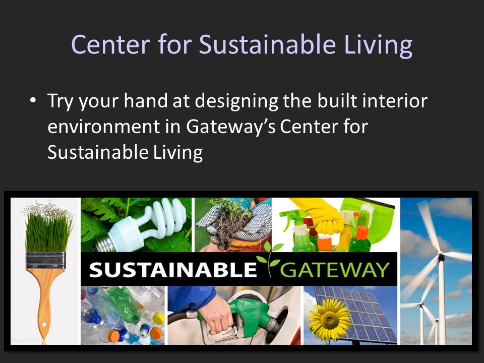 Center for Sustainable Living Try your hand at designing the built interior environment in Gateway's Center for Sustainable Living