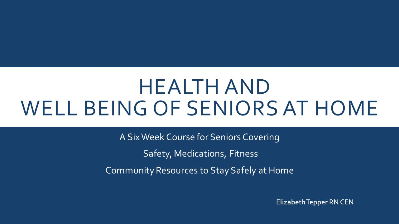 HEALTH AND WELL BEING OF SENIORS AT HOME A Six Week Course for Seniors Covering Safety, Medications, Fitness Community Resources to Stay Safely at Home Elizabeth Tepper RN CEN