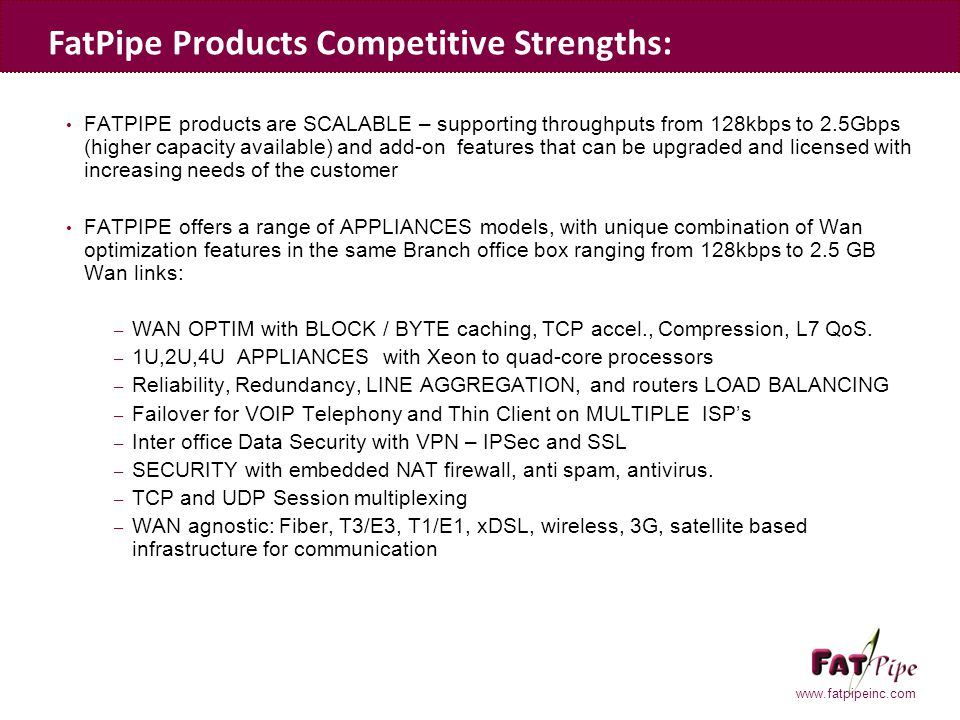 www.fatpipeinc.com FATPIPE products are SCALABLE – supporting throughputs from 128kbps to 2.5Gbps (higher capacity available) and add-on features that