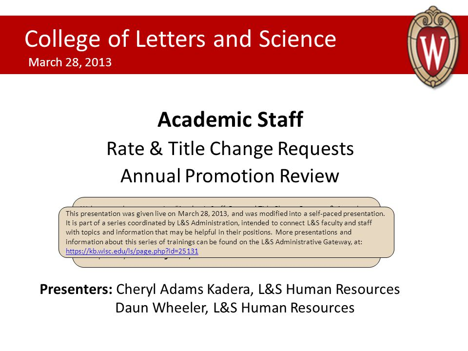 Academic Staff Rate & Title Change Requests Annual Promotion Review College of Letters and Science March 28, 2013 Presenters: Cheryl Adams Kadera, L&S Human Resources Daun Wheeler, L&S Human Resources Welcome to the presentation Academic Staff: Rate and Title Change Requests & Annual Promotion Review. After you review a slide, click anywhere to advance the presentation.