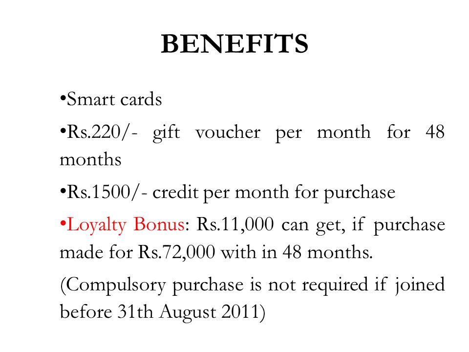 Smart cards Rs.220/- gift voucher per month for 48 months Rs.1500/- credit per month for purchase Loyalty Bonus: Rs.11,000 can get, if purchase made for Rs.72,000 with in 48 months.