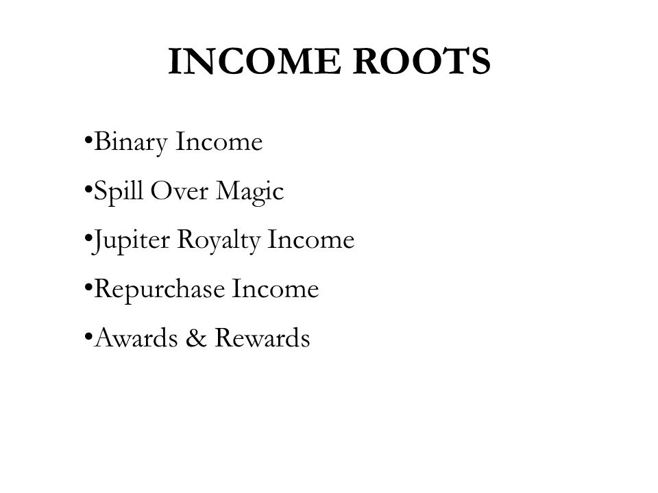 Binary Income Spill Over Magic Jupiter Royalty Income Repurchase Income Awards & Rewards INCOME ROOTS
