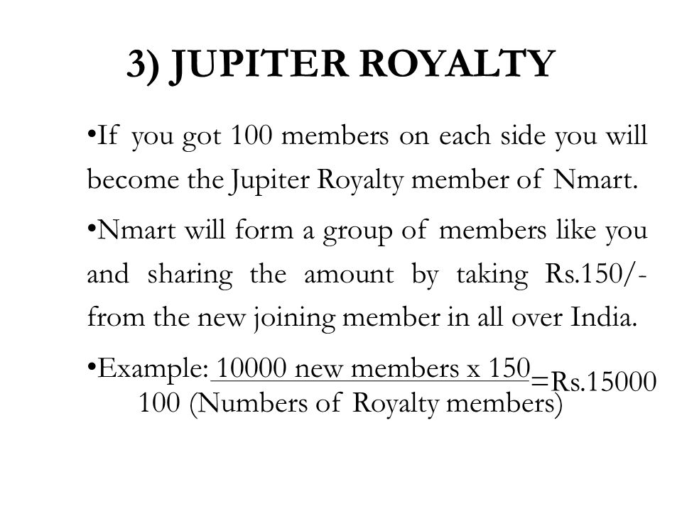 If you got 100 members on each side you will become the Jupiter Royalty member of Nmart.