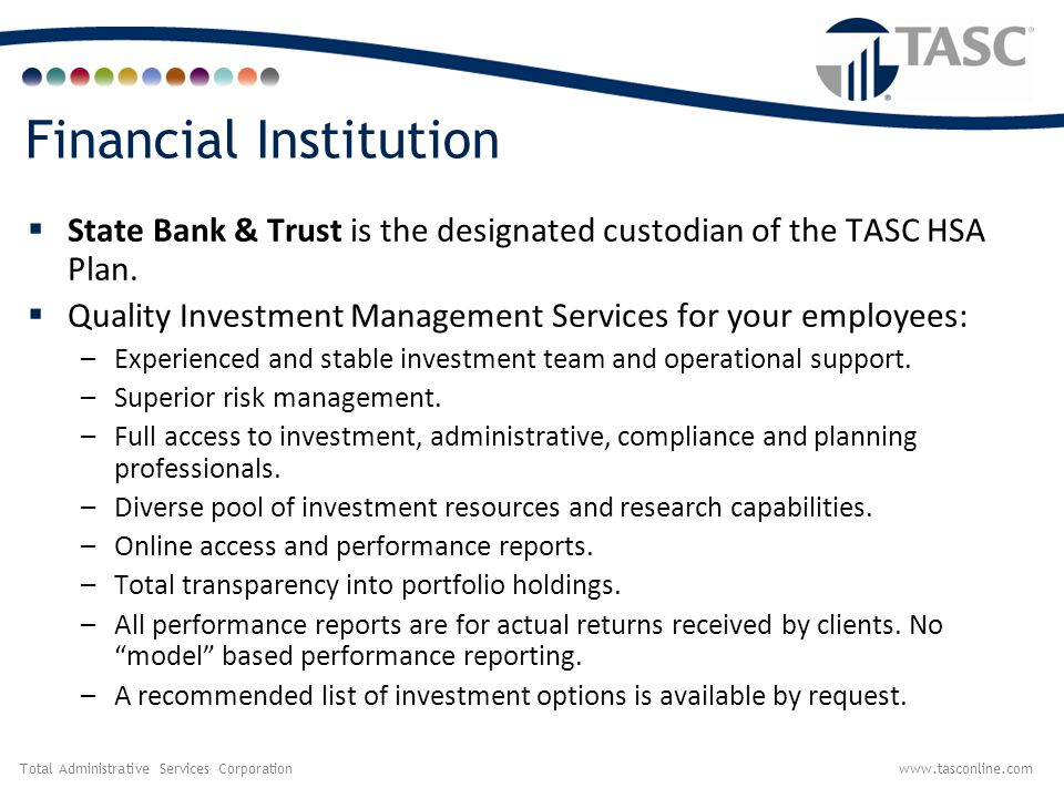 Total Administrative Services Corporationwww.tasconline.com Financial Institution  State Bank & Trust is the designated custodian of the TASC HSA Pla