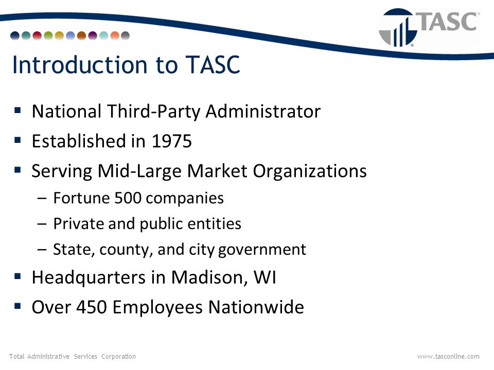 Total Administrative Services Corporationwww.tasconline.com Introduction to TASC  National Third-Party Administrator  Established in 1975  Serving