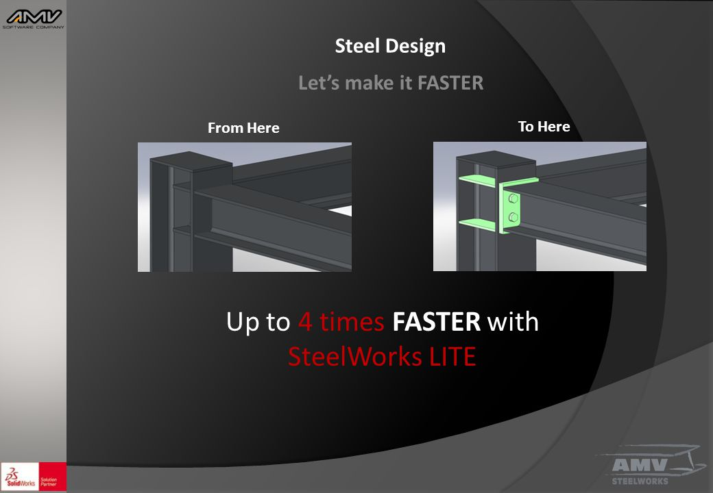 Steel Design Let's make it FASTER From Here To Here Up to 4 times FASTER with SteelWorks LITE