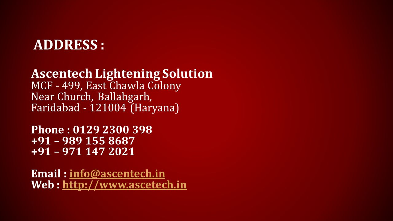 ADDRESS : Ascentech Lightening Solution MCF - 499, East Chawla Colony Near Church, Ballabgarh, Faridabad - 121004 (Haryana) Phone : 0129 2300 398 +91 – 989 155 8687 +91 – 971 147 2021 Email : info@ascentech.ininfo@ascentech.in Web : http://www.ascetech.inhttp://www.ascetech.in