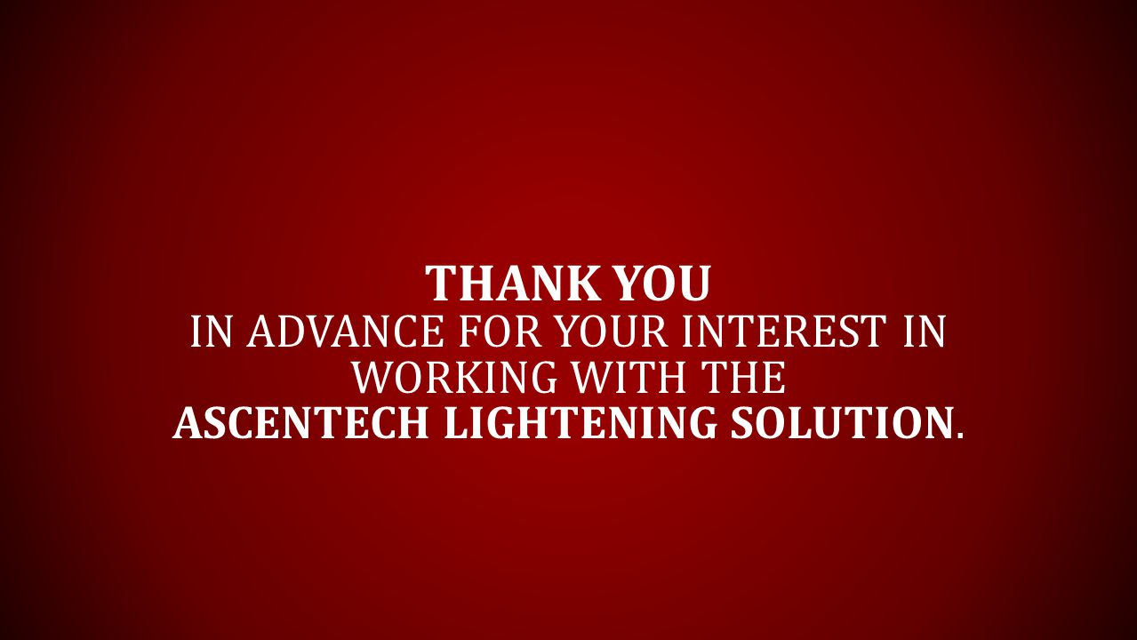 THANK YOU IN ADVANCE FOR YOUR INTEREST IN WORKING WITH THE ASCENTECH LIGHTENING SOLUTION.