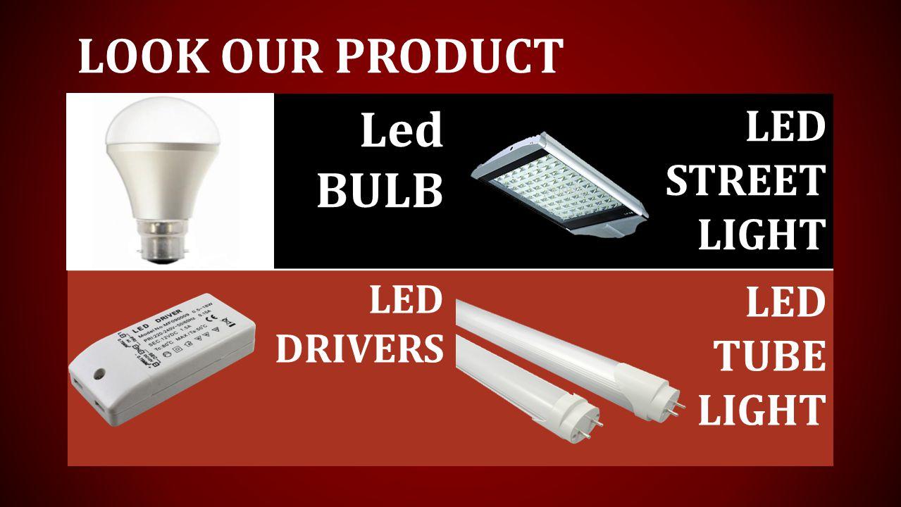 LOOK OUR PRODUCT Led BULB LED STREET LIGHT LED DRIVERS LED TUBE LIGHT