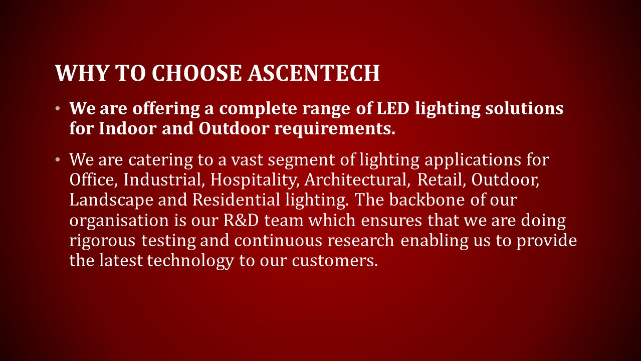 WHY TO CHOOSE ASCENTECH We are offering a complete range of LED lighting solutions for Indoor and Outdoor requirements.